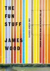 The Fun Stuff: And Other Essays - James Wood