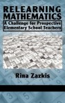 Relearning Mathematics: A Challenge for Prospective Elementary School Teachers (Hc) - Rina Zazkis