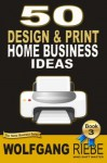 50 Home Business Ideas with Design & Print (500 Home Business Ideas) - Wolfgang Riebe