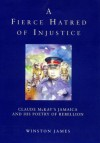 A Fierce Hatred of Injustice: Claude McKay's Jamaican Poetry of Rebellion - Winston James, Claude McKay