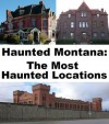 Haunted Montana: The Most Haunted Locations - Jeffrey Fisher