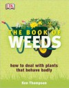 The Book Of Weeds: How To Deal With Plants That Behave Badly - Kenneth Thompson