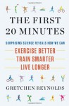 The First 20 Minutes: Surprising Science Reveals How We Can: Exercise Better, Train Smarter, Live Longer - Gretchen Reynolds