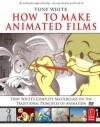 How to Make Animated Films: Tony White's Masterclass Course on the Traditional Principles of Animation - Tony White, Kathryn Spencer