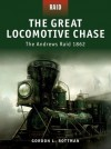 The Great Locomotive Chase - The Andrews Raid 1862: The Andrew's Raid 1862 - Gordon L. Rottman