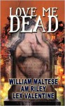 Love Me Dead - William Maltese, Lex Valentine, A.M. Riley