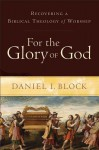For the Glory of God: Recovering a Biblical Theology of Worship - Daniel I. Block