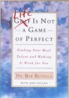 Life is Not a Game of Perfect: Finding Your Real Talent and Making It Work for You - Bob Rotella, Bob Cullen