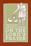 Tertullian, Cyprian and Origen on the Lord's Prayer - Cyprian, Origen, Tertullian