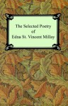 The Selected Poetry of Edna St. Vincent Millay (Renascence and Other Poems, a Few Figs from Thistles, Second April, and the Ballad of the Harp-Weaver) - Edna St. Vincent Millay
