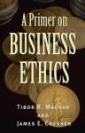 A Primer on Business Ethics - Antonya Nelson, Tibor R. Machan, James E. Chesher