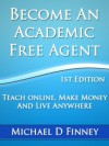 Become an Academic Free Agent: Teach Online, Make Money, and Live Anywhere - Michael Finney