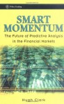 Smart Momentum: The Future of Predictive Analysis in the Financial Markets (Wiley Trading) - Hugh Clark