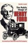 Public Image of Henry Ford: An American Folk Hero and His Company - David Levering Lewis