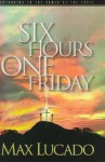 Six Hours One Friday: Anchoring to the Power of the Cross - Max Lucado