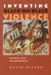 Inventing Black-On-Black Violence: Discourse, Space, and Representation - David Wilson