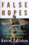False Hopes: Why Americas Quest for Perfect Health Is a Recipe for Failure - Daniel Callahan