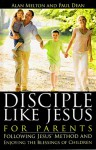 Disciple Like Jesus for Parents: Following Jesus' Method and Enjoying the Blessings of Children - Alan Melton, Paul Dean