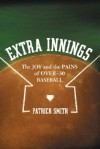 Extra Innings: The Joy and the Pains of Over-30 Baseball - Patrick Smith