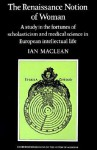 The Renaissance Notion of Woman: A Study in the Fortunes of Scholasticism and Medical Science in European Intellectual Life (Cambridge Studies in the History of Medicine) - Ian Maclean