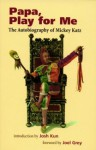 Papa, Play For Me: The Autobiography Of Mickey Katz - Mickey Katz, Joel Grey, Josh Kun