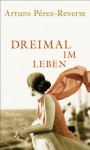 Dreimal im Leben: Roman (German Edition) - Arturo Pérez-Reverte, Petra Zickmann