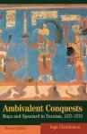 Ambivalent Conquests: Maya and Spaniard in Yucatan, 1517 1570 - Inga Clendinnen