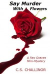 SAY MURDER WITH FLOWERS: A Rex Graves Mini-Mystery - C.S. Challinor