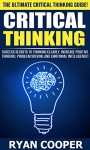 Critical Thinking: The Ultimate Critical Thinking Guide! - Success Secrets To Thinking Clearly With Greater Intuition And Logic, Increase Positive Thinking, ... Manifestation, Rewire Your Brain) - Ryan Cooper