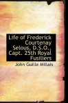 Life of Frederick Courtenay Selous, D.S.O., Capt. 25th Royal Fusiliers - John Millais
