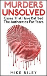 Murders Unsolved: Cases That Have Baffled The Authorities For Years (Murder, Scandals and Mayhem Book 3) - Mike Riley