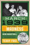 March 1939: Before the Madness: The Story of the First NCAA Basketball Tournament Champions - Terry Frei