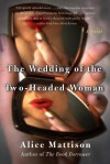 The Wedding of the Two-Headed Woman: A Novel - Alice Mattison