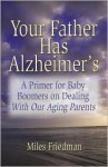Your Father Has Alzheimer's: A Guide to Baby Boomers in Dealing with Our Aging Parents - Miles Friedman