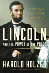 Lincoln and the Power of the Press: The War for Public Opinion - Harold Holzer