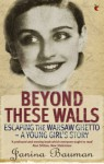 Beyond These Walls: Escaping the Warsaw Ghetto - A Young Girl's Story - Janina Bauman