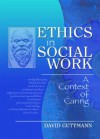 Ethics in Social Work: A Context of Caring (Haworth Social Work Practice in Action) - David Guttmann