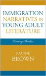 Immigration Narratives in Young Adult Literature: Crossing Borders - Joanne Brown