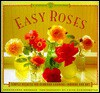 Easy Roses: Secrets for Glorious Gardens- Indoors and Out - Georgeanne Brennan