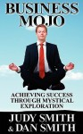 Business Mojo: Achieving Success Through Mystical Exploration - Judy Smith, Dan Smith