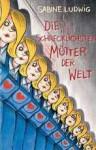 Die schrecklichsten Mütter der Welt - Sabine Ludwig, Isabel Kreitz