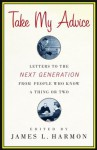 Take My Advice: Letters to the Next Generation from People Who Know a Thing or Two - James L. Harmon