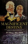 Magnificent Destiny: A Novel About the Great Secret Adventure of Andrew Jackson and Sam Houston - Paul I. Wellman