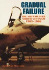 Gradual Failure: The Air War Over North Vietnam, 1965-1966 - Jacob Van Staaveren, Air Force History and Museums Program (U.S.), Richard P. Hallion