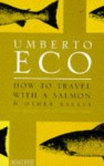 How To Travel With A Salmon: and Other Essays - Umberto Eco