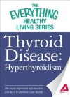 Thyroid Disease: Hyperthyroidism: The most important information you need to improve your health (The Everything® Healthy Living Series) - Adams Media