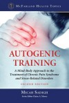 Autogenic Training: A Mind-Body Approach to the Treatment of Chronic Pain Syndrome and Stress-Related Disorders - Micah R. Sadigh, Elaine A. Moore