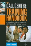 The Call Centre Training Handbook: A Complete Guide to Learning and Development in Contact Centres - John P. Wilson