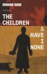 The Children & Have I None - Edward Bond