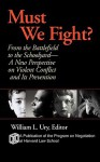 Must We Fight?: From the Battlefield to the Schoolyard-A New Perspective on Violent Conflict and Its Prevention - William Ury